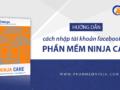 Hướng-dẫn-cách-nhập-tài-khoản-facebook-vào-phần-mềm-Ninja-Care