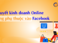 kinh-doanh-online-khong-phu-thuoc-vao-facebook