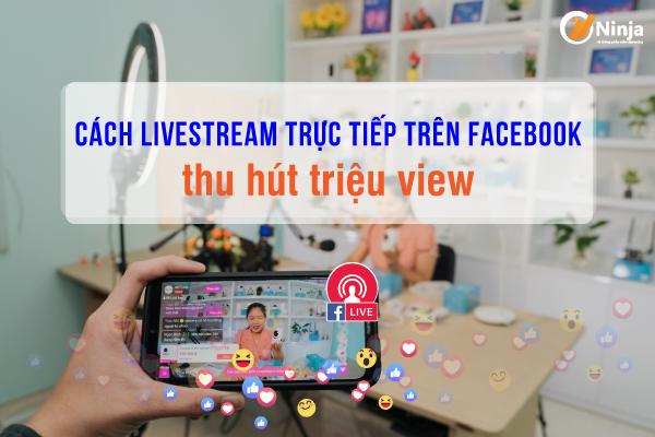 cách livestream trực tiếp trên facebook Cách livestream trực tiếp trên facebook thu hút triệu view
