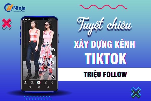 xay dung kenh tiktok Hướng dẫn xây dựng kênh Tiktok triệu Follow từ A đến Z